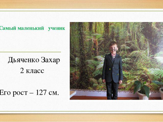 Самый маленький ученик Дьяченко Захар 2 класс Его рост – 127 см.
