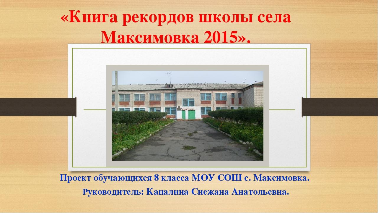 «Книга рекордов школы села Максимовка 2015». Проект обучающихся 8 класса МОУ...