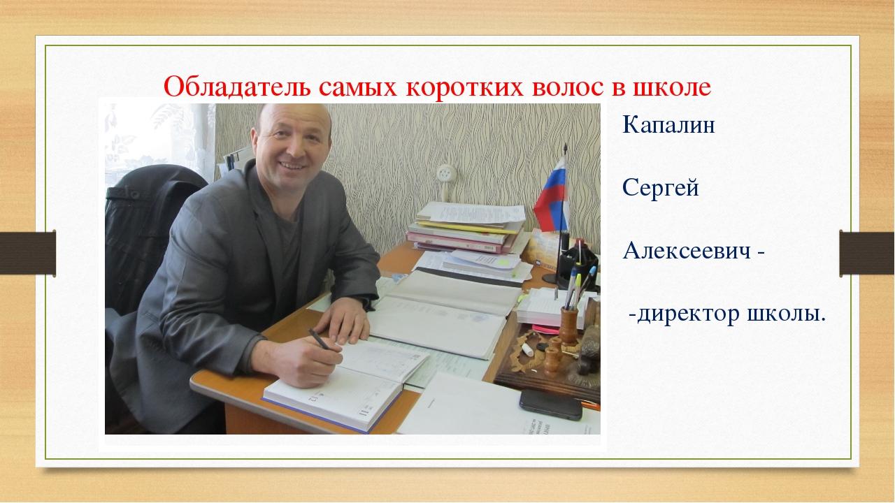 Обладатель самых коротких волос в школе Капалин Сергей Алексеевич - -директо...