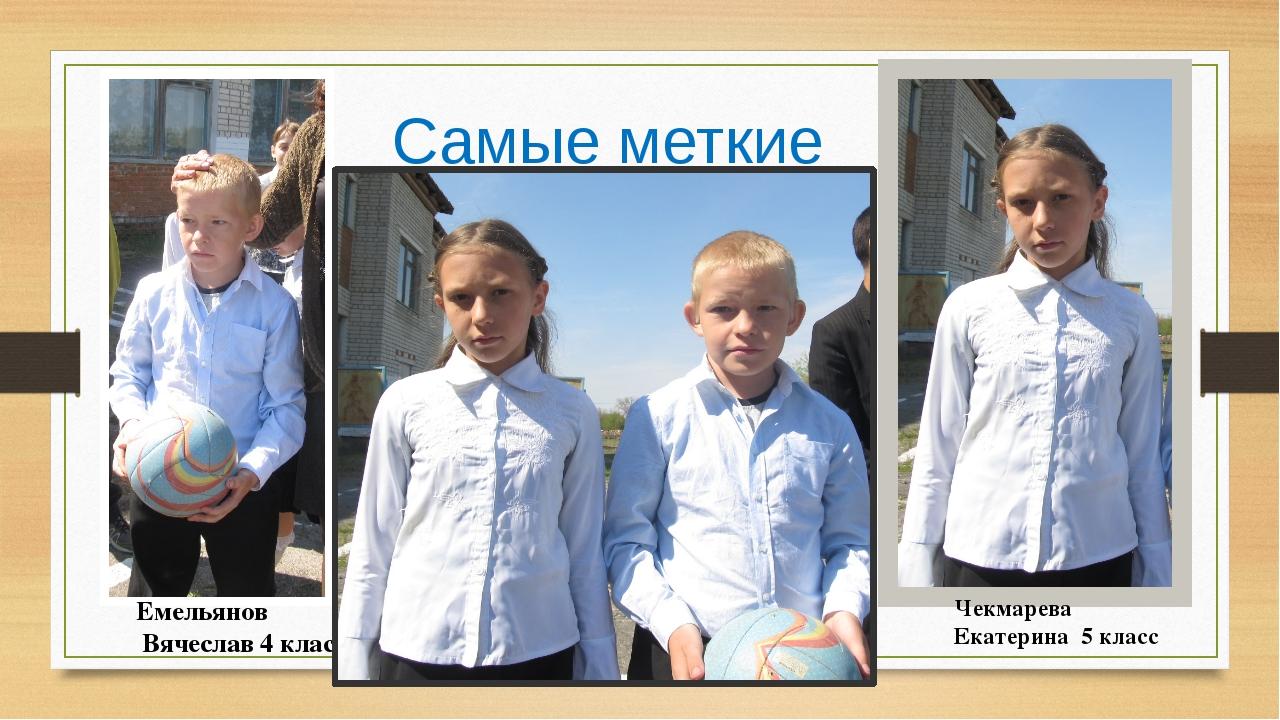 Самые меткие Емельянов Вячеслав 4 класс Чекмарева Екатерина 5 класс