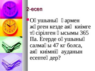 2-есеп Оқушының қармен жүрген кезде аяқ киімге түсірілген қысымы 365 Па. Егер