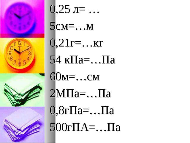 0,25 л= … 5см=…м 0,21г=…кг 54 кПа=…Па 60м=…см 2МПа=…Па 0,8гПа=…Па 500гПА=…Па