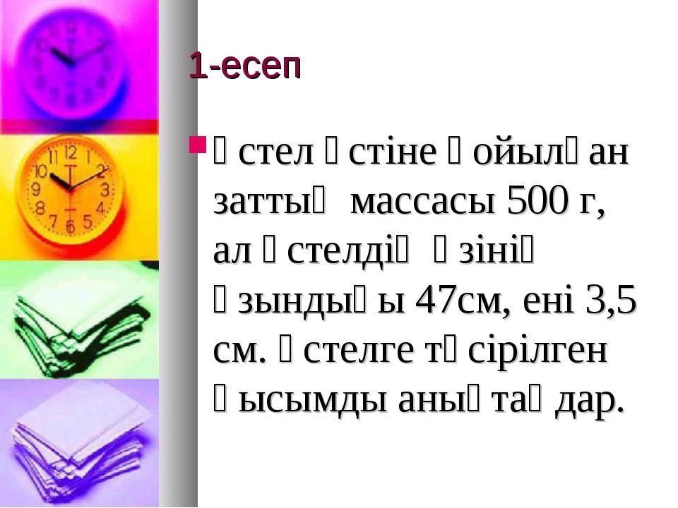 1-есеп Үстел үстіне қойылған заттың массасы 500 г, ал үстелдің өзінің ұзындығ...