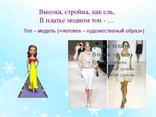 Высока, стройна, как ель, В платье модном топ - … Топ – модель («человек – ху