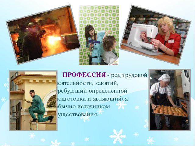 ПРОФЕССИЯ - род трудовой деятельности, занятий, требующий определенной подго...