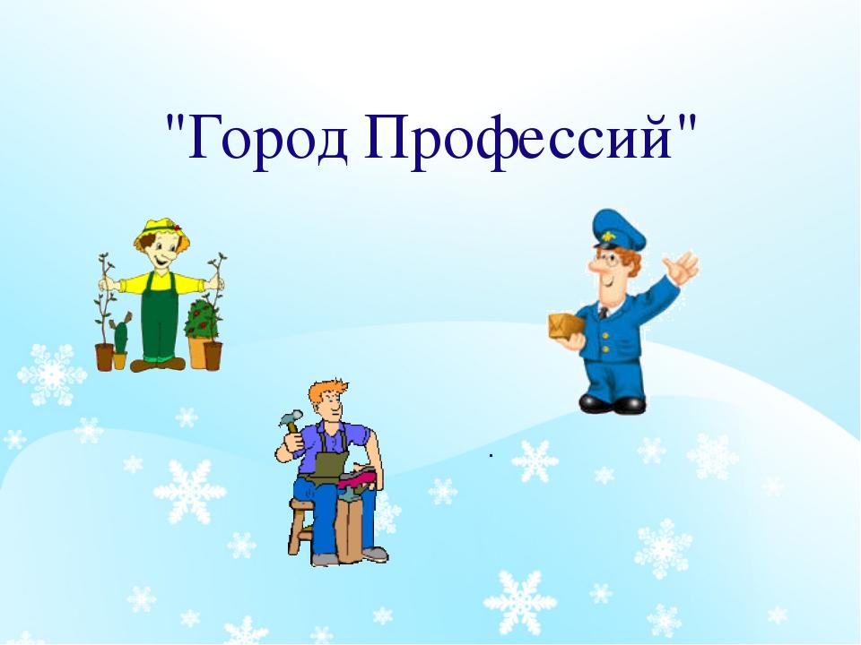 """""""Город Профессий"""" ."""