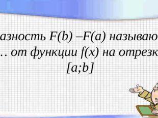 Разность F(b) –F(a) называют … от функции f(x) на отрезке [a;b]