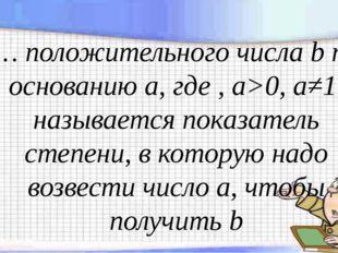 … положительного числа b по основанию а, где , а>0, а≠1, называется показател