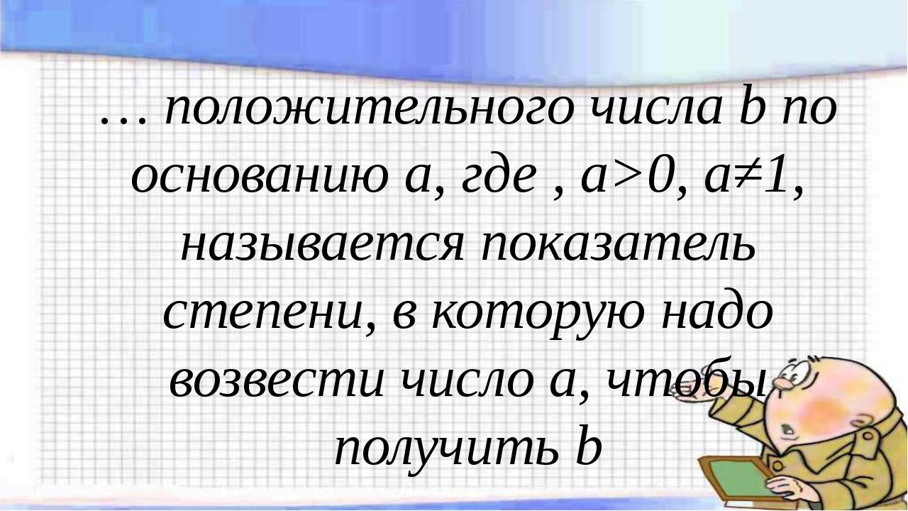 … положительного числа b по основанию а, где , а>0, а≠1, называется показател...