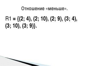 R1 = {(2; 4), (2; 10), (2; 9), (3; 4), (3; 10), (3; 9)}. Отношение «меньше».