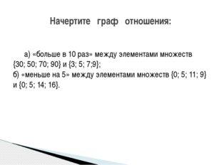 а) «больше в 10 раз» между элементами множеств {30; 50; 70; 90} и {3; 5; 7;