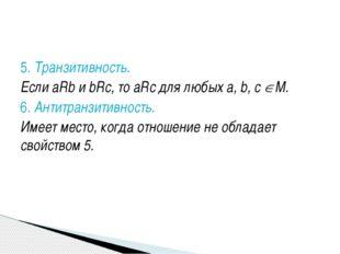 5. Транзитивность. Если aRb и bRc, то aRc для любых а, b, с М. 6. Антитранзи