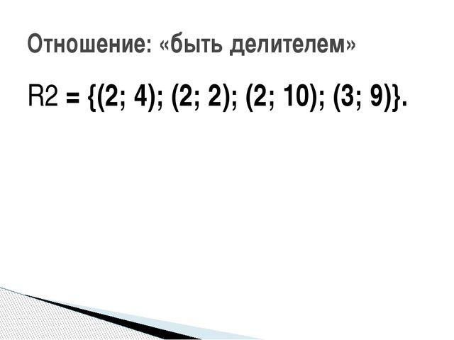 R2 = {(2; 4); (2; 2); (2; 10); (3; 9)}. Отношение: «быть делителем»