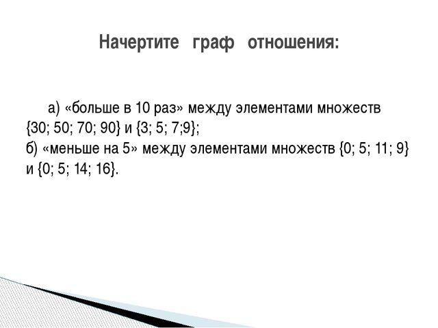 а) «больше в 10 раз» между элементами множеств {30; 50; 70; 90} и {3; 5; 7;...