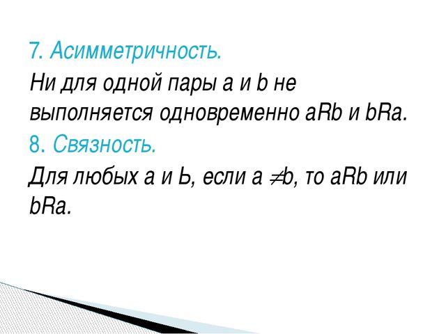7. Асимметричность. Ни для одной пары а и b не выполняется одновременно aRb и...