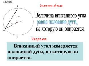 А В С О Теорема: Замечен факт: Вписанный угол измеряется половиной дуги, на к