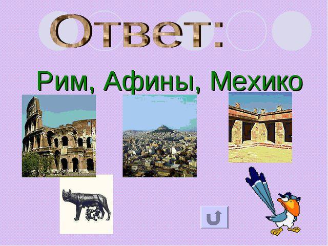 Рим, Афины, Мехико