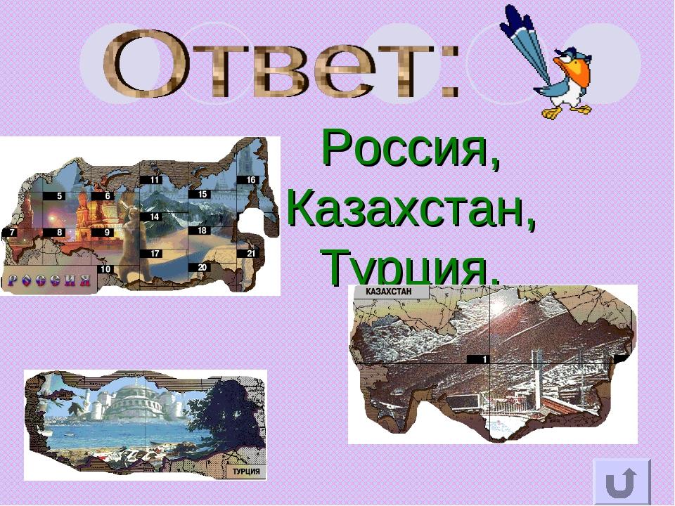 Россия, Казахстан, Турция.