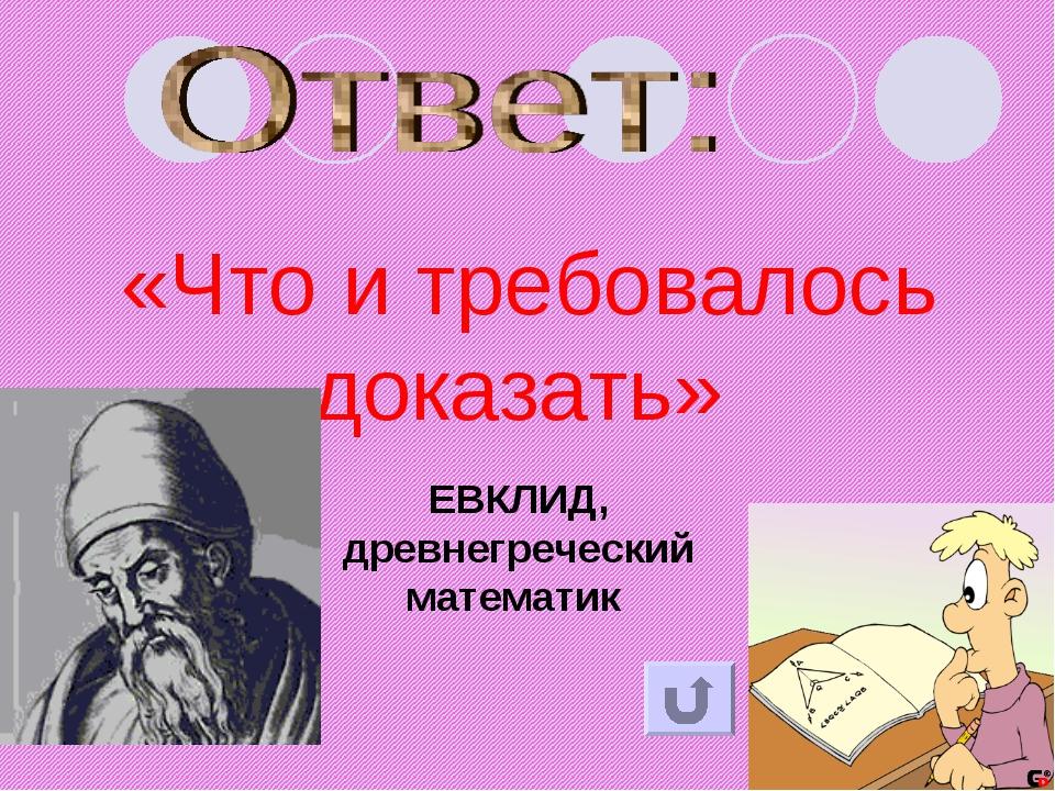 «Что и требовалось доказать» ЕВКЛИД, древнегреческий математик