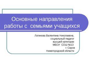 Основные направления работы с семьями учащихся Логинова Валентина Николаевна,