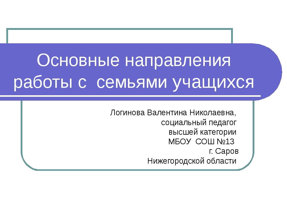 Основные направления работы с семьями учащихся Логинова Валентина Николаевна,...