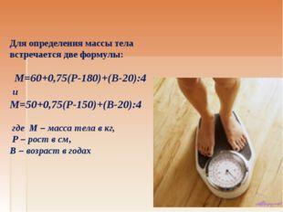 Для определения массы тела встречается две формулы: М=60+0,75(Р-180)+(В-20):4