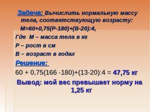 Задача: Вычислить нормальную массу тела, соответствующую возрасту: М=60+0,75