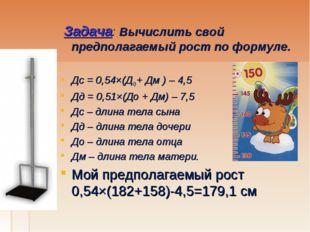 Задача: Вычислить свой предполагаемый рост по формуле.  Дс = 0,54×(ДО + Дм