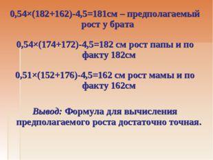 0,54×(182+162)-4,5=181см – предполагаемый рост у брата 0,54×(174+172)-4,5=182