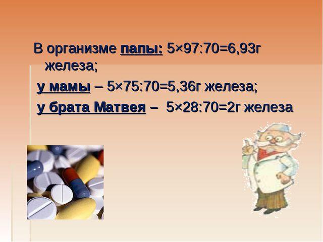 В организме папы: 5×97:70=6,93г железа; у мамы – 5×75:70=5,36г железа; у бра...