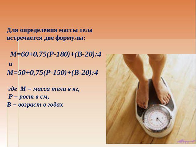 Для определения массы тела встречается две формулы: М=60+0,75(Р-180)+(В-20):4...