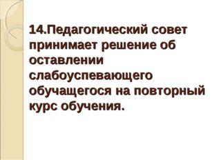 14.Педагогический совет принимает решение об оставлении слабоуспевающего обуч