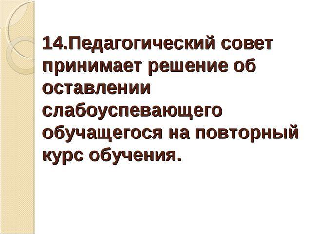 14.Педагогический совет принимает решение об оставлении слабоуспевающего обуч...