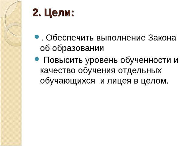 2. Цели: . Обеспечить выполнение Закона об образовании Повысить уровень обуче...