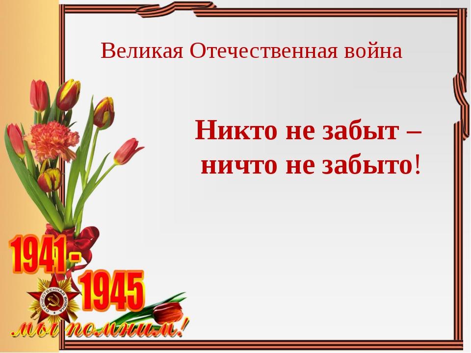 Никто не забыт – ничто не забыто! Великая Отечественная война