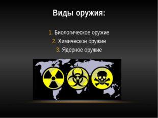 Виды оружия: Биологическое оружие Химическое оружие Ядерное оружие