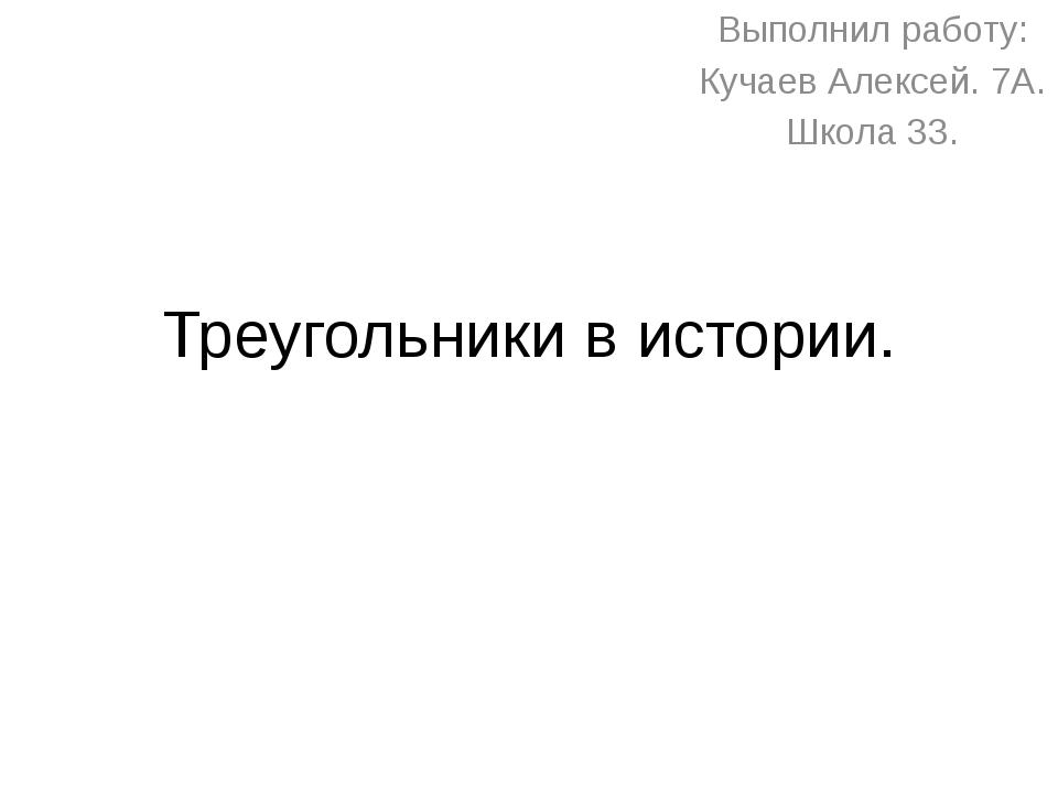 Треугольники в истории. Выполнил работу: Кучаев Алексей. 7А. Школа 33.