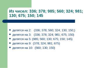 Из чисел: 336; 378; 985; 560; 324; 981; 130; 675; 150; 145 делятся на 2: (336