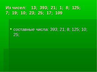 Из чисел: 13; 393; 21; 1; 8; 125; 7; 19; 10; 23; 25; 17; 109 составные числа: