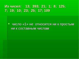Из чисел: 13; 393; 21; 1; 8; 125; 7; 19; 10; 23; 25; 17; 109 число «1» не отн