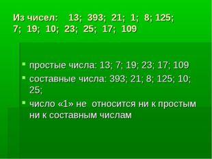 Из чисел: 13; 393; 21; 1; 8; 125; 7; 19; 10; 23; 25; 17; 109 простые числа: 1