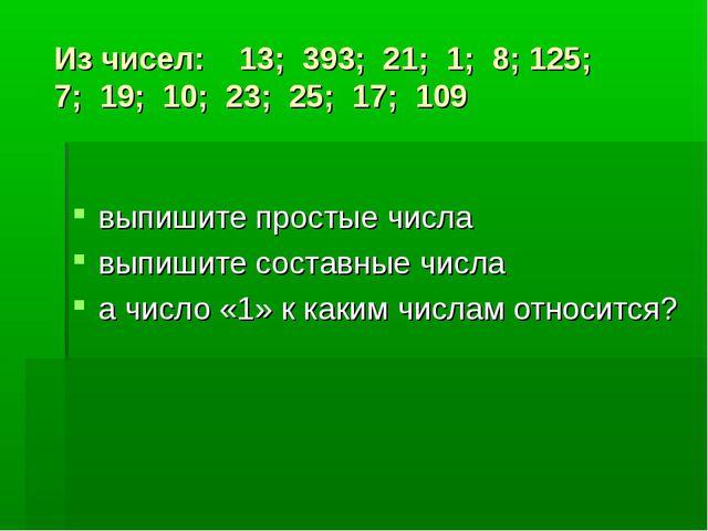 Из чисел: 13; 393; 21; 1; 8; 125; 7; 19; 10; 23; 25; 17; 109 выпишите простые...