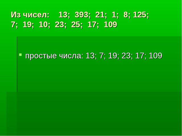 Из чисел: 13; 393; 21; 1; 8; 125; 7; 19; 10; 23; 25; 17; 109 простые числа: 1...