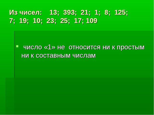 Из чисел: 13; 393; 21; 1; 8; 125; 7; 19; 10; 23; 25; 17; 109 число «1» не отн...