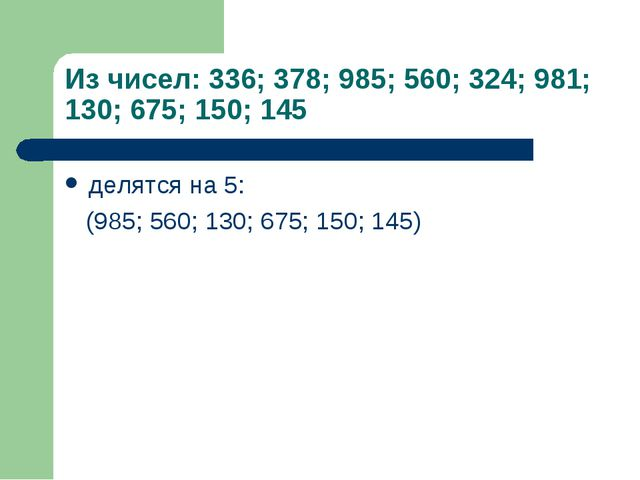 Из чисел: 336; 378; 985; 560; 324; 981; 130; 675; 150; 145 делятся на 5: (985...