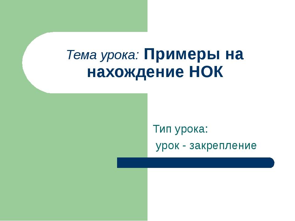 Тема урока: Примеры на нахождение НОК Тип урока: урок - закрепление