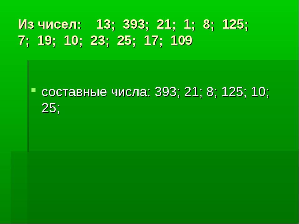 Из чисел: 13; 393; 21; 1; 8; 125; 7; 19; 10; 23; 25; 17; 109 составные числа:...