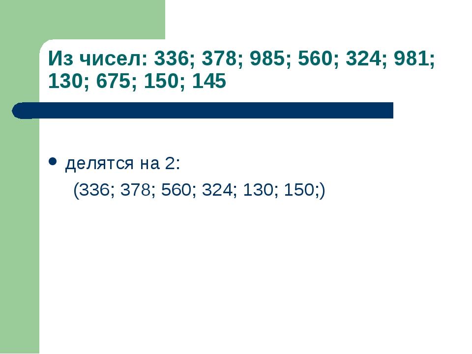 Из чисел: 336; 378; 985; 560; 324; 981; 130; 675; 150; 145 делятся на 2: (336...