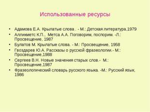 Использованные ресурсы Адамова Е.А. Крылатые слова . - М.: Детская литература
