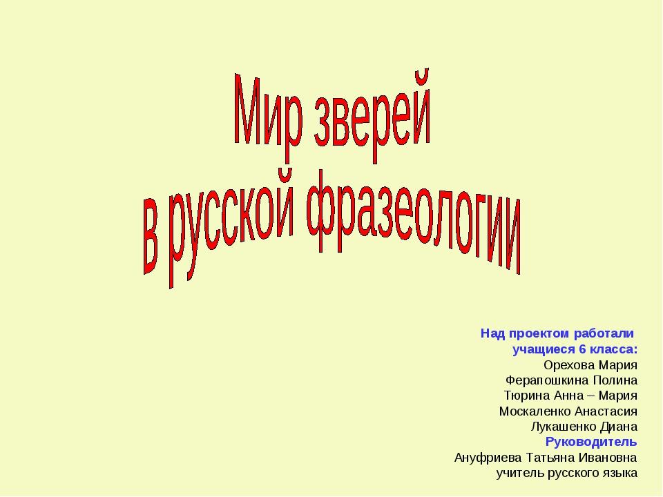 Над проектом работали учащиеся 6 класса: Орехова Мария Ферапошкина Полина Тю...